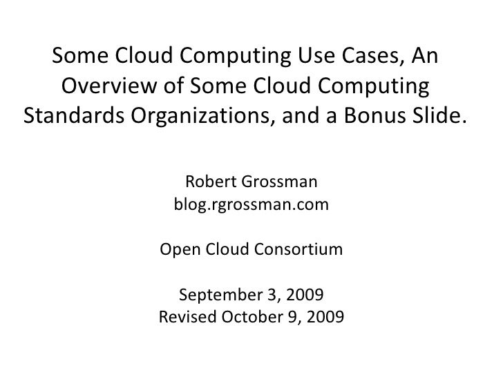 Some Cloud Computing Use Cases, An Overview of Some Cloud Computing Standards Organizations, and a Bonus Slide.<br />Rober...