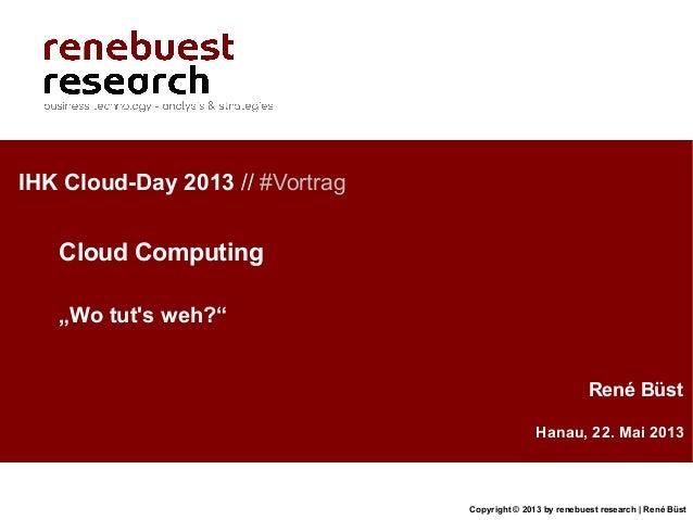 Copyright © 2013 by renebuest research   René BüstHanau, 22. Mai 2013René BüstIHK Cloud-Day 2013 // #VortragCloud Computin...