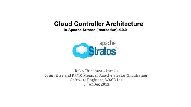 Cloud Controller Architecture in Apache Stratos (incubation) 4.0.0  Reka Thirunavukkarasu Committer and PPMC Member Apache...