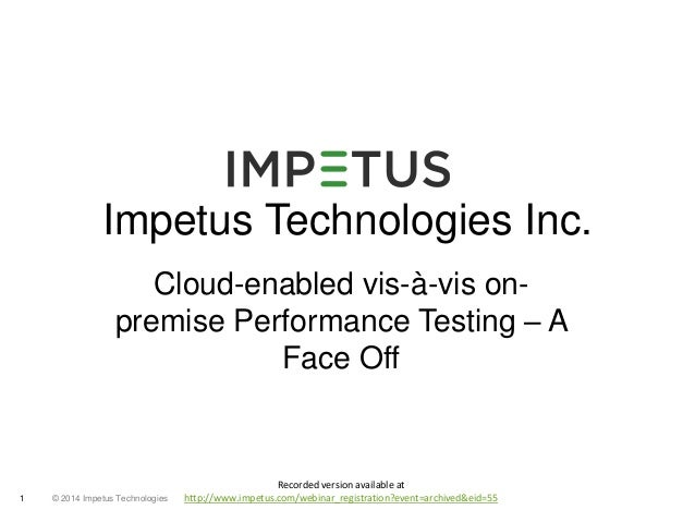 Impetus Technologies Inc.  Cloud-enabled vis-à-vis on-premise  1 © 2014 Impetus Technologies  Performance Testing – A  Fac...