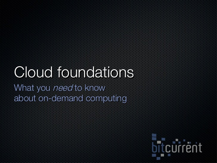 Cloud foundations <ul><li>What you  need  to know about on-demand computing </li></ul>