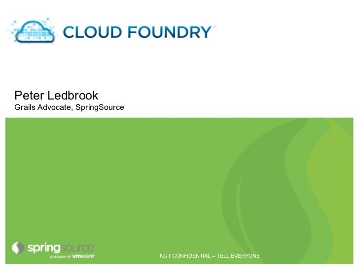 Cloud FoundryPeter LedbrookGrails Advocate, SpringSource                                NOT CONFIDENTIAL -- TELL EVERYONE