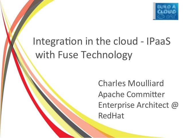 Integration in the cloud - IPaaS with Fuse Technology               Charles Moulliard               Apache Committer      ...