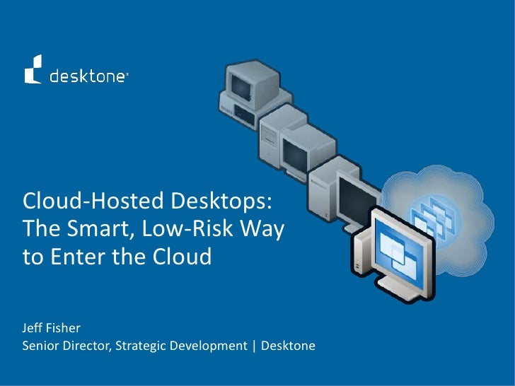 Cloud-Hosted Desktops:<br />The Smart, Low-Risk Way to Enter the Cloud<br />Jeff Fisher<br />Senior Director, Strategic De...