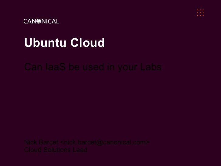 Ubuntu CloudCan IaaS be used in your LabsNick Barcet <nick.barcet@canonical.com>Cloud Solutions Lead