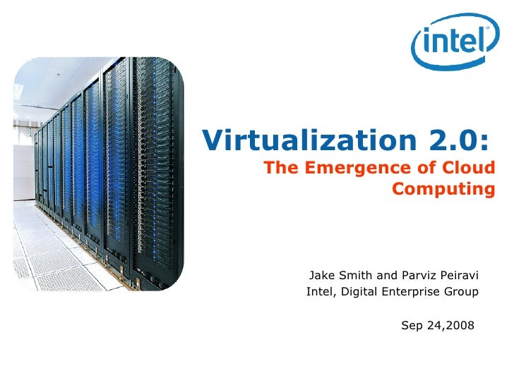 Virtualization 2.0:   The Emergence of Cloud Computing Jake Smith and Parviz Peiravi Intel, Digital Enterprise Group Sep 2...