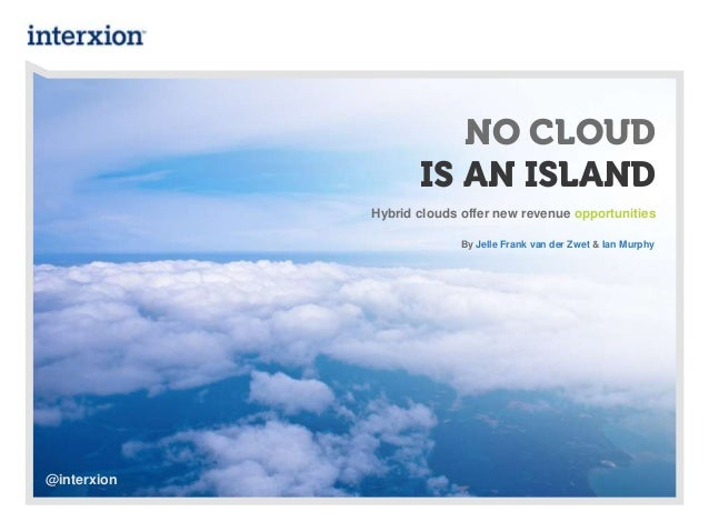 NO CLOUDIS AN ISLANDHybrid clouds offer new revenue opportunitiesBy Jelle Frank van der Zwet & Ian Murphy@interxion