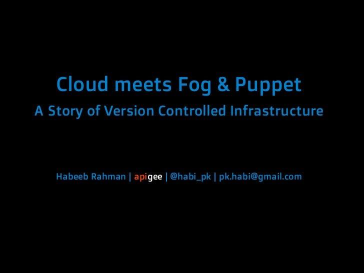 Cloud meets Fog & PuppetA Story of Version Controlled Infrastructure   Habeeb Rahman | apigee | @habi_pk | pk.habi@gmail.com