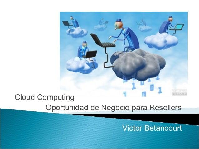 Cloud Computing        Oportunidad de Negocio para Resellers                             Victor Betancourt