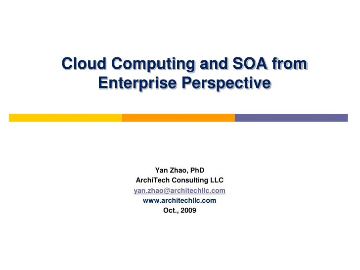 Cloud Computing and SOA from    Enterprise Perspective              Yan Zhao, PhD         ArchiTech Consulting LLC        ...