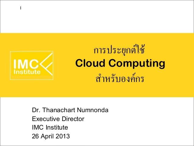 การประยุกต์ใช้Cloud Computingสำหรับองค์กรDr. Thanachart NumnondaExecutive DirectorIMC Institute26 April 2013I