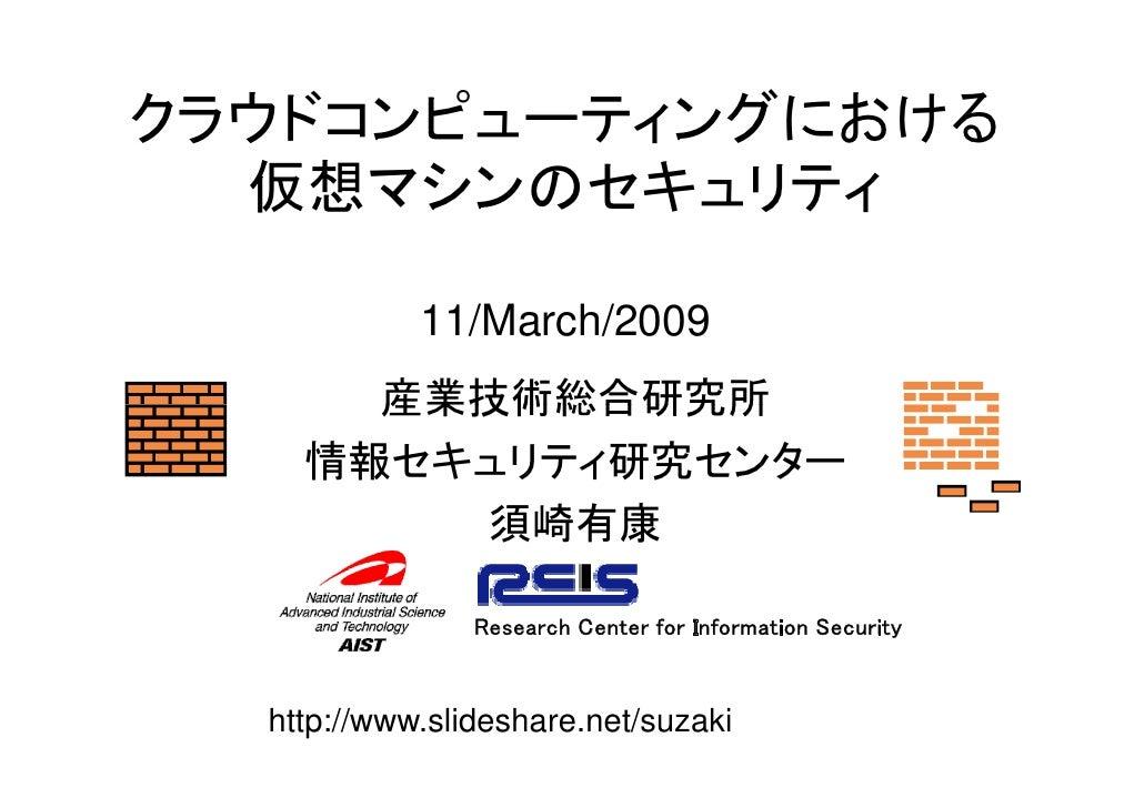 クラウドコンピューティングにおける   仮想マシンのセキュリティ              11/March/2009       産業技術総合研究所     情報セキュリティ研究センター         須崎有康               ...