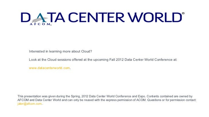 Interested in learning more about Cloud?       Look at the Cloud sessions offered at the upcoming Fall 2012 Data Center Wo...