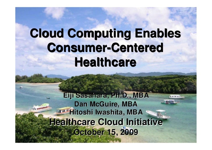 Cloud Computing Enables   Consumer-Centered       Healthcare     Eiji Sasahara, Ph.D., MBA         Dan McGuire, MBA       ...