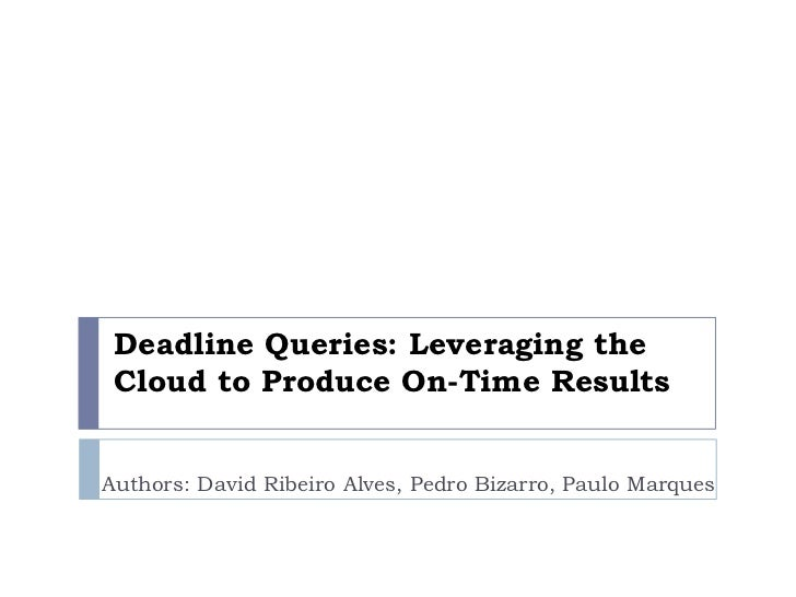Deadline Queries: Leveraging the Cloud to Produce On-Time Results<br />Authors: David Ribeiro Alves, Pedro Bizarro, Paulo ...