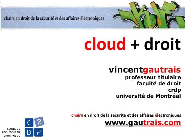cloud + droit vincentgautrais professeur titulaire faculté de droit crdp université de Montréal  chaire en droit de la séc...