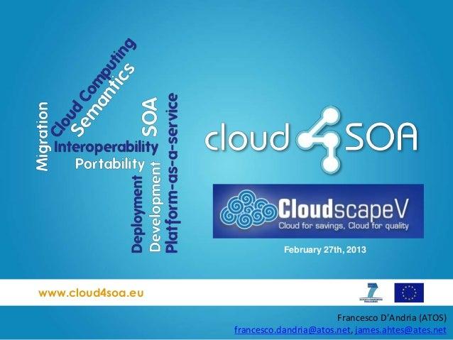 www.cloud4soa.euFebruary 27th, 2013Francesco D'Andria (ATOS)francesco.dandria@atos.net, james.ahtes@ates.net