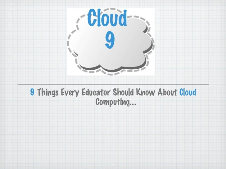 <ul><li>9  Things Every Educator Should Know About  Cloud  Computing.... </li></ul>Cloud  9