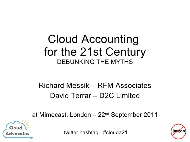 Cloud Accounting  for the 21st Century DEBUNKING THE MYTHS Richard Messik – RFM Associates David Terrar – D2C Limited at M...