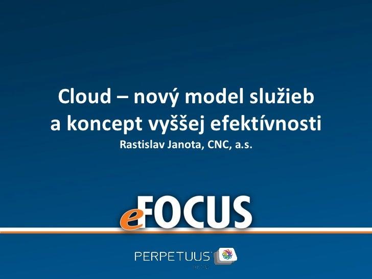 Cloud – nový model služieba koncept vyššej efektívnosti       Rastislav Janota, CNC, a.s.