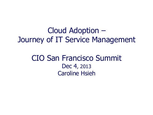 Cloud Adoption – Journey of IT Service Management CIO San Francisco Summit Dec 4, 2013 Caroline Hsieh