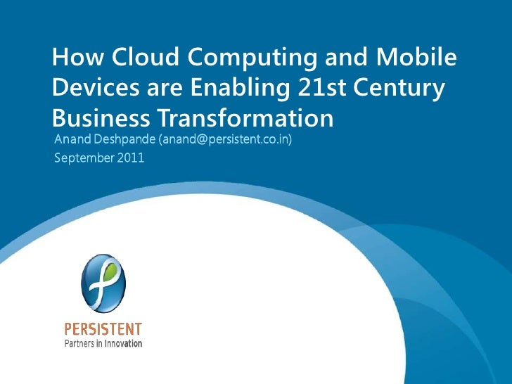 How Cloud Computing and MobileDevices are Enabling 21st CenturyBusiness TransformationAnand Deshpande (anand@persistent.co...