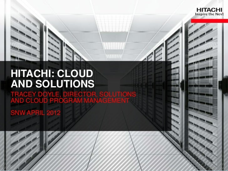 HITACHI: CLOUD    AND SOLUTIONS    TRACEY DOYLE, DIRECTOR, SOLUTIONS    AND CLOUD PROGRAM MANAGEMENT    SNW APRIL 20121   ...