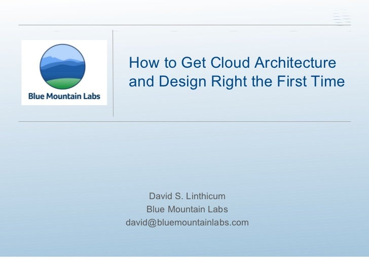 David S. Linthicum Blue Mountain Labs [email_address] How to Get Cloud Architecture and Design Right the First Time