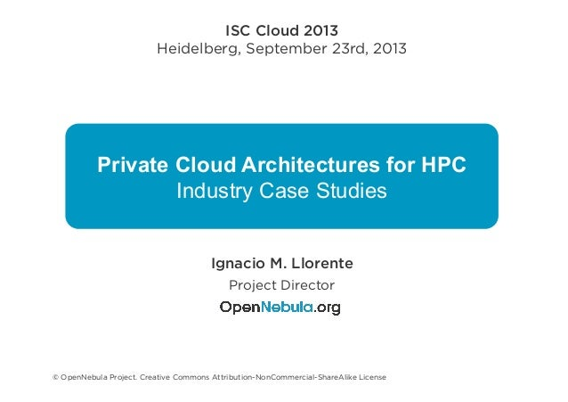 Private Cloud Architectures for HPC Industry Case Studies ISC Cloud 2013 Heidelberg, September 23rd, 2013 Ignacio M. Llore...