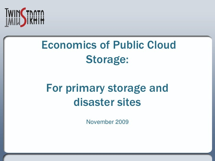 Economics of Public Cloud        Storage:  For primary storage and      disaster sites         November 2009