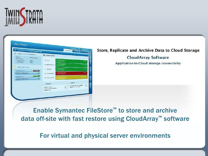Enable Symantec FileStore™ to store and archivedata off-site with fast restore using CloudArray™ softwareFor virtual and p...