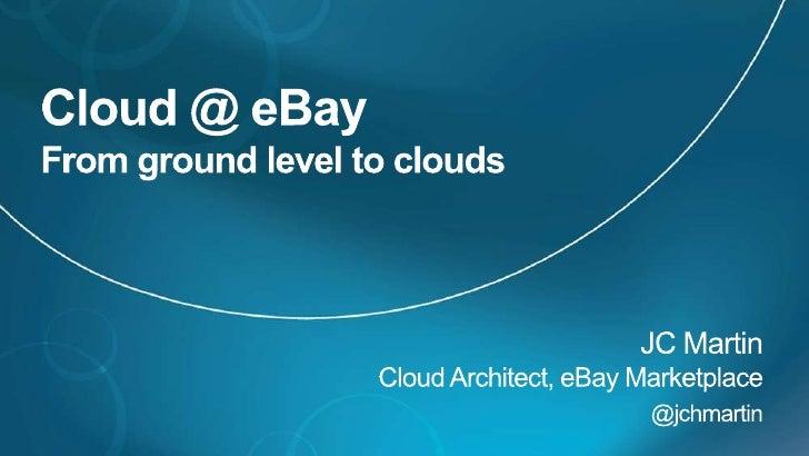 Cloud @ eBayFrom ground level to clouds<br />JC MartinCloud Architect, eBay Marketplace<br />@jchmartin<br />