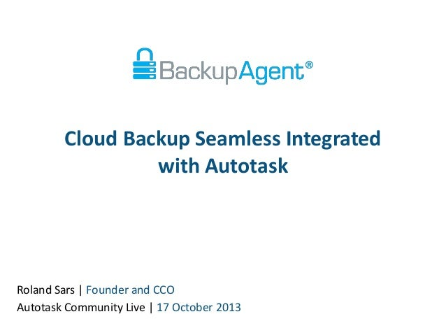 Cloud Backup Seamless Integrated with Autotask  Roland Sars | Founder and CCO Autotask Community Live | 17 October 2013