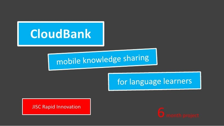 CloudBank<br />mobile knowledge sharing<br />for language learners<br />JISC Rapid Innovation<br />6 month project<br />