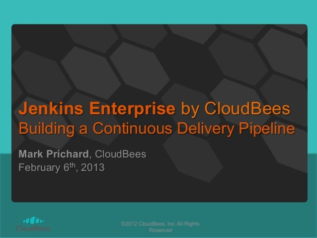 Jenkins Enterprise by CloudBeesBuilding a Continuous Delivery PipelineMark Prichard, CloudBeesFebruary 6th, 2013          ...