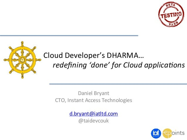 Cloud	   Developer's	   DHARMA…	    	   redefining	   'done'	   for	   Cloud	   applica3ons	    Daniel	   Bryant	    CTO,	 ...