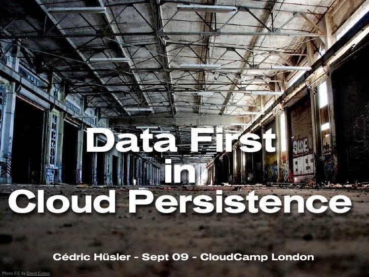 Data First                                   in   Cloud Persistence                           Cédric Hüsler - Sept 09 - Cl...