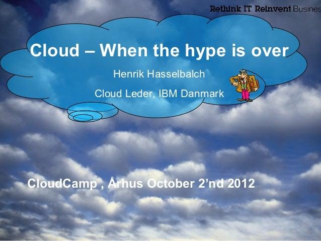 Cloud – When the hype is over             Henrik Hasselbalch          Cloud Leder, IBM DanmarkCloudCamp , Århus October 2'...