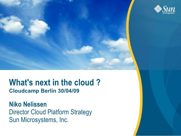 What's next in the cloud ? Cloudcamp Berlin 30/04/09  Niko Nelissen Director Cloud Platform Strategy Sun Microsystems, Inc...