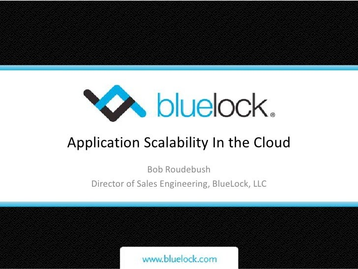 Application Scalability In the Cloud<br />Bob Roudebush<br />Director of Sales Engineering, BlueLock, LLC<br />