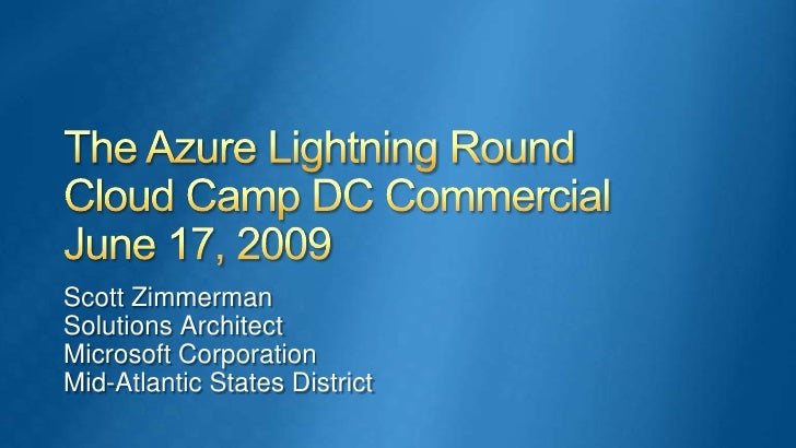 The Azure Lightning RoundCloud Camp DC CommercialJune 17, 2009<br />Scott Zimmerman<br />Solutions Architect<br />Microsof...