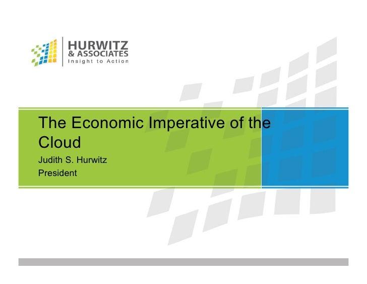 The Economic Imperative of the Cloud Judith S. Hurwitz President