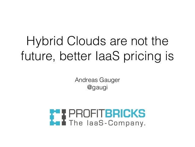Hybrid Clouds are not the future, better IaaS pricing is Andreas Gauger @gaugi