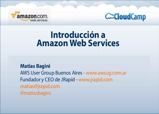 Introducción a AmazonWeb Services Matias Bagini AWS User Group Buenos Aires - www.awsug.com.ar Fundador y CEO de JRapid - ...