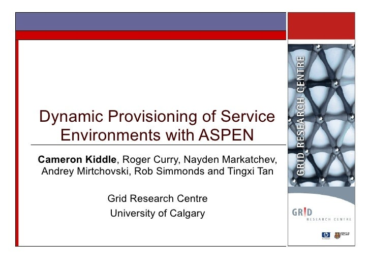 Dynamic Provisioning of Service Environments with ASPEN Cameron Kiddle , Roger Curry, Nayden Markatchev, Andrey Mirtchovsk...