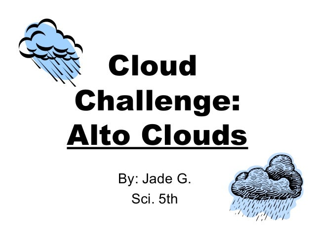 Cloud Challenge: Alto Clouds By: Jade G. Sci. 5th