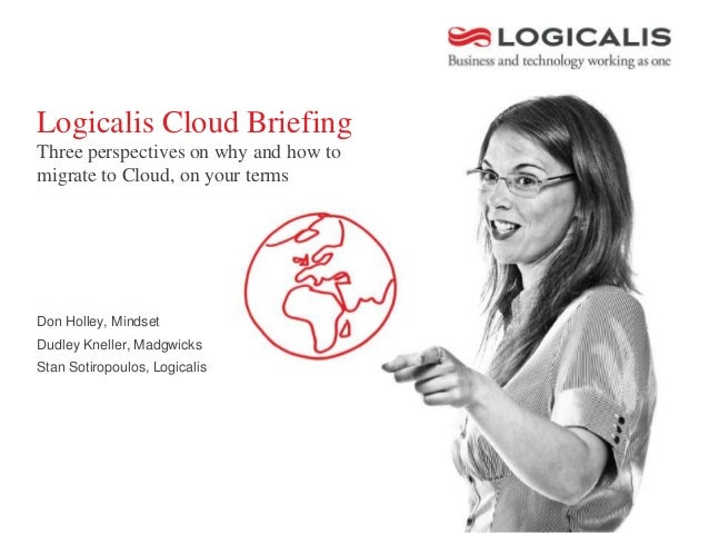 Logicalis Cloud BriefingThree perspectives on why and how tomigrate to Cloud, on your termsDon Holley, MindsetDudley Knell...