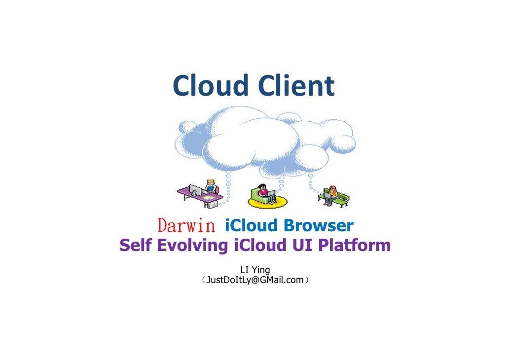 Cloud Client        Darwin iCloud Browser Self Evolving iCloud UI Platform                   LI Ying          (JustDoItLy@...