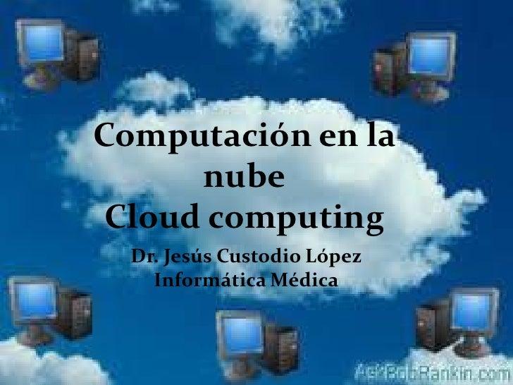 Computación en la     nubeCloud computing  Dr. Jesús Custodio López    Informática Médica