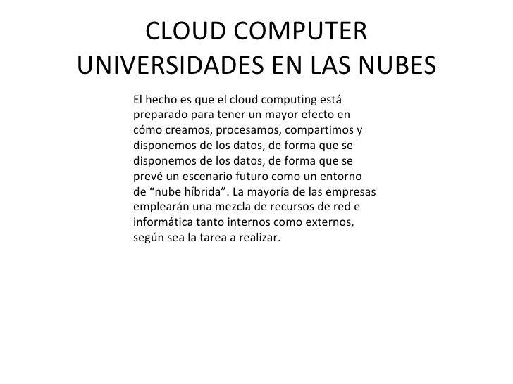 CLOUD COMPUTER UNIVERSIDADES EN LAS NUBES El hecho es que el cloud computing está preparado para tener un mayor efecto en ...